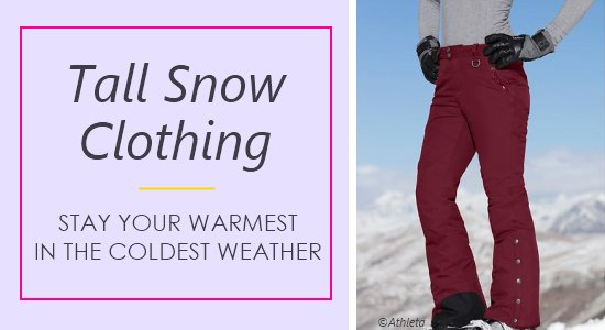 Ladies tall ski pants, coats, and other snow clothing come in long lengths to keep you covered and warm.