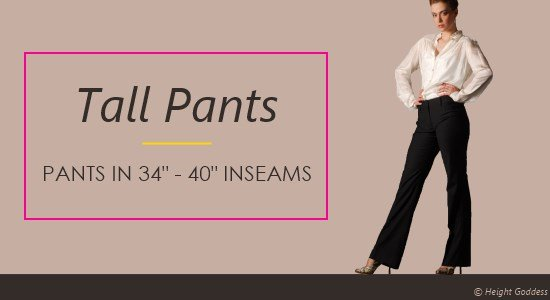 Tall women pants come in 34 to 40 inch inseams.