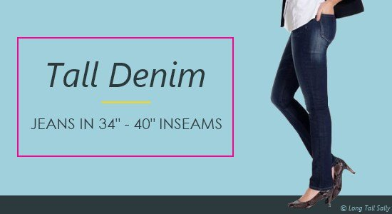 Women's tall jeans come in 34 to 40 inch inseams.